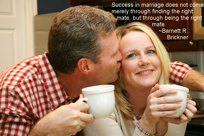 """""""Success in marriage does not come merely through finding the right mate, but through being the right mate."""" ~Barnett R. Brickner"""